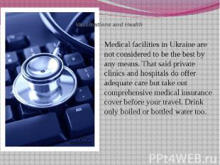 Vaccinations and Health Medical facilities in Ukraine are not considered to be t