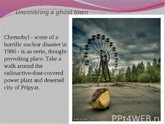Uncovering a ghost town Chernobyl - scene of a horrific nuclear disaster in 1986 - is an eerie, thought-provoking place. Take a walk around the radioactive-dust-covered power plant and deserted city of Pripyat.