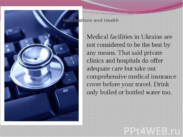 Vaccinations and Health Medical facilities in Ukraine are not considered to be the best by any means. That said private clinics and hospitals do offer adequate care but take out comprehensive medical insurance cover before your travel. Drink only bo…