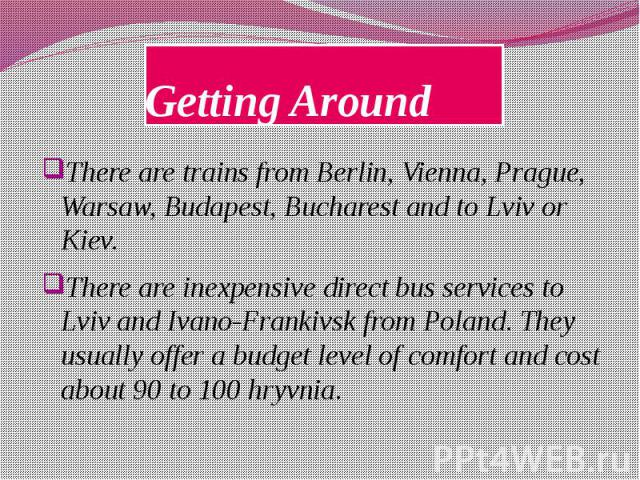 Getting Around There are trains from Berlin, Vienna, Prague, Warsaw, Budapest, Bucharest and to Lviv or Kiev. There are inexpensive direct bus services to Lviv and Ivano-Frankivsk from Poland. They usually offer a budget level of comfort and cost ab…