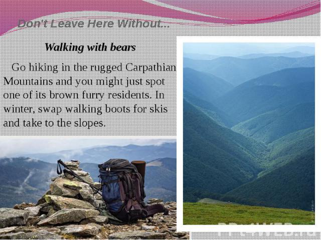 Don't Leave Here Without... Walking with bears Go hiking in the rugged Carpathian Mountains and you might just spot one of its brown furry residents. In winter, swap walking boots for skis and take to the slopes.