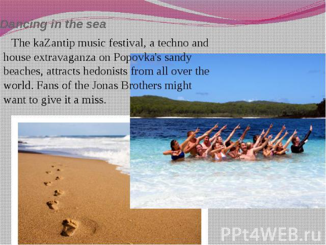 Dancing in the sea The kaZantip music festival, a techno and house extravaganza on Popovka's sandy beaches, attracts hedonists from all over the world. Fans of the Jonas Brothers might want to give it a miss.