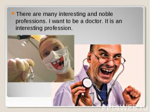 There are many interesting and noble professions. I want to be a doctor. It is a
