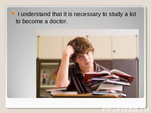 I understand that it is necessary to study a lot to become a doctor. I understan