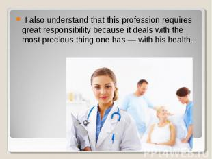 I also understand that this profession requires great responsibility because it