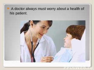 A doctor always must worry about a health of his patient. A doctor always must w