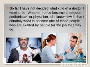 So far I have not decided what kind of a doctor I want to be. Whether I once bec