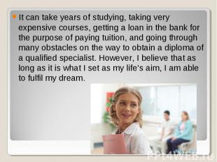 It can take years of studying, taking very expensive courses, getting a loan in