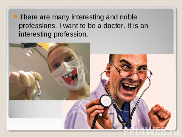 There are many interesting and noble professions. I want to be a doctor. It is an interesting profession. There are many interesting and noble professions. I want to be a doctor. It is an interesting profession.