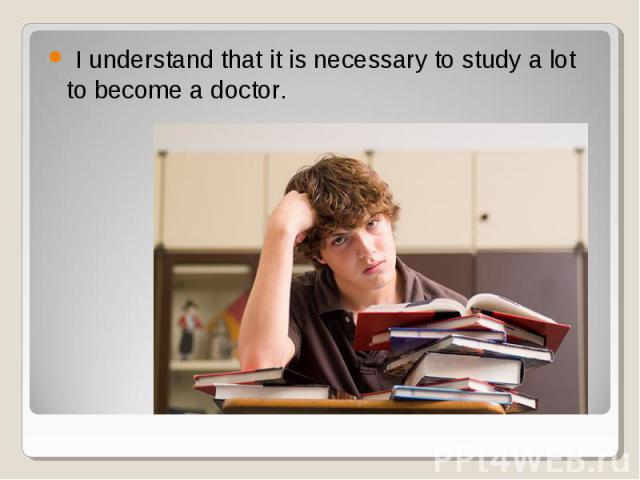 I understand that it is necessary to study a lot to become a doctor. I understand that it is necessary to study a lot to become a doctor.