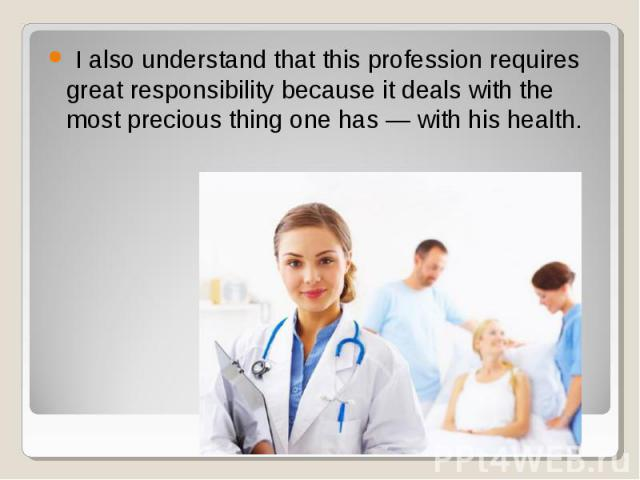 I also understand that this profession requires great responsibility because it deals with the most precious thing one has — with his health. I also understand that this profession requires great responsibility because it deals with the most preciou…