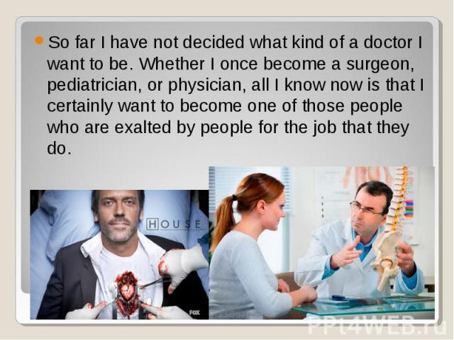 So far I have not decided what kind of a doctor I want to be. Whether I once become a surgeon, pediatrician, or physician, all I know now is that I certainly want to become one of those people who are exalted by people for the job that they do. So f…