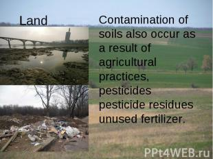 Land Contamination of soils also occur as a result of agricultural practices, pe