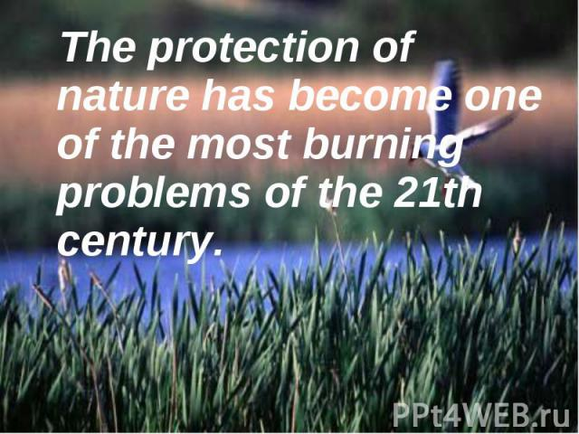 The protection of nature has become one of the most burning problems of the 21th century. The protection of nature has become one of the most burning problems of the 21th century.