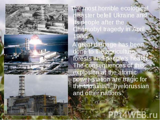 The most horrible ecological disaster befell Ukraine and its people after the Chernobyl tragedy in April 1986. The most horrible ecological disaster befell Ukraine and its people after the Chernobyl tragedy in April 1986. A great damage has been don…