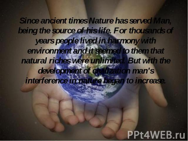 Since ancient times Nature has served Man, being the source of his life. For thousands of years people lived in harmony with environment and it seemed to them that natural riches were unlimited. But with the development of civilization man's interfe…
