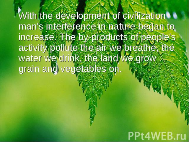 With the development of civilization man's interference in nature began to increase. The by-products of people's activity pollute the air we breathe, the water we drink, the land we grow grain and vegetables on. With the development of civilization …