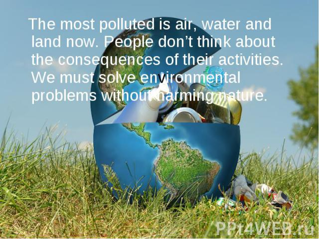 The most polluted is air, water and land now. People don't think about the consequences of their activities. We must solve environmental problems without harming nature. The most polluted is air, water and land now. People don't think about the cons…