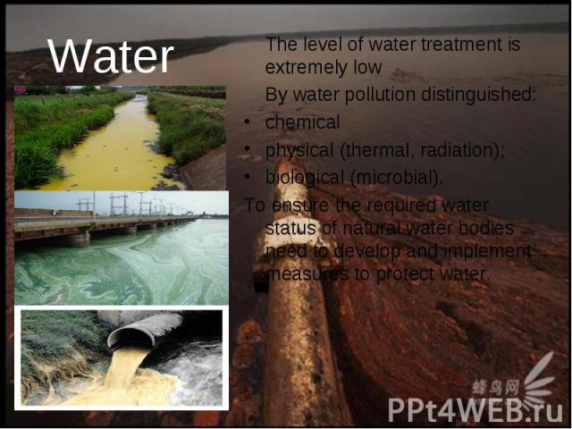 Water The level of water treatment is extremely low By water pollution distinguished: chemical physical (thermal, radiation); biological (microbial). To ensure the required water status of natural water bodies need to develop and implement measures …