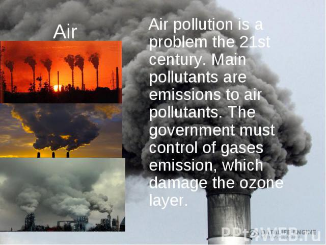 Air Air pollution is a problem the 21st century. Main pollutants are emissions to air pollutants. The government must control of gases emission, which damage the ozone layer.