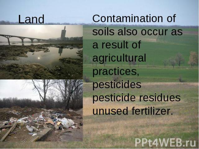 Land Contamination of soils also occur as a result of agricultural practices, pesticides pesticide residues unused fertilizer.