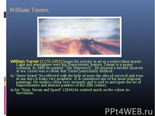 William Turner (1775-1851) began his activity in art as a watercolour master. Li