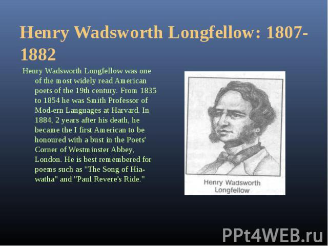 Henry Wadsworth Longfellow was one of the most widely read American poets of the 19th century. From 1835 to 1854 he was Smith Professor of Modern Languages at Harvard. In 1884, 2 years after his death, he became the I first American to be honou…