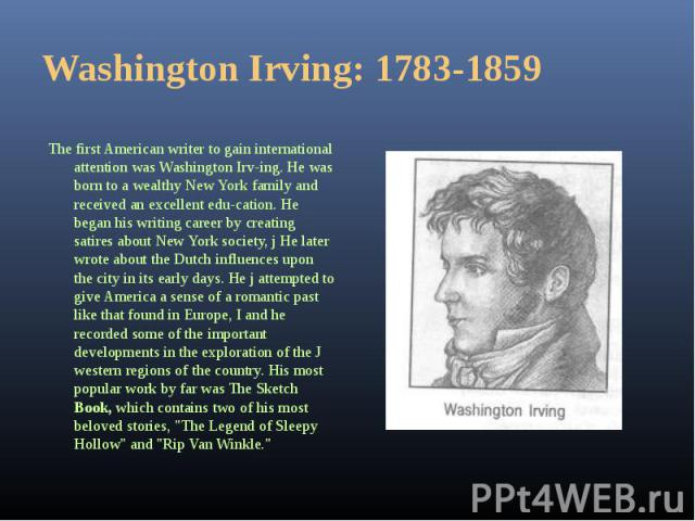 The first American writer to gain international attention was Washington Irving. He was born to a wealthy New York family and received an excellent education. He began his writing career by creating satires about New York society, j He lat…