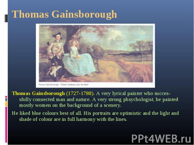 Thomas Gainsborough (1727-1788). A very lyrical painter who successfully connected man and nature. A very strong phsychologist, he painted mostly women on the background of a scenery. Thomas Gainsborough (1727-1788). A very lyrical painter who …