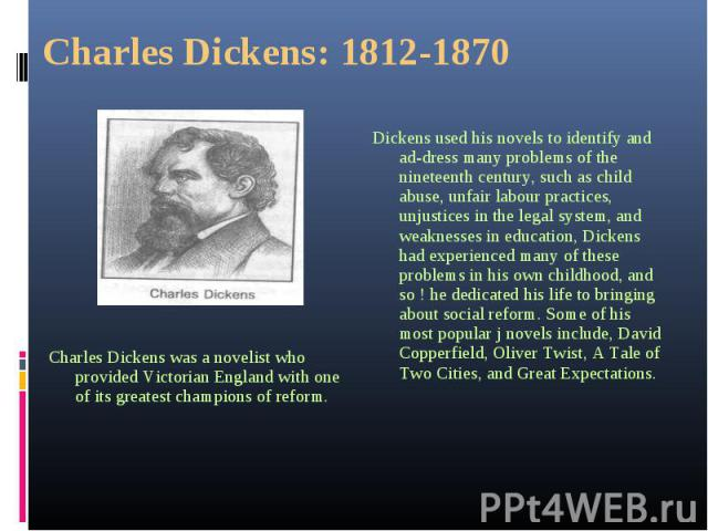Charles Dickens was a novelist who provided Victorian England with one of its greatest champions of reform. Charles Dickens was a novelist who provided Victorian England with one of its greatest champions of reform.