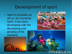 Development of sport Sport is probably as old as the humanity itself. It has bee