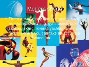 Modern sports There are so many kinds of sports, such as cycling, swimming, gymn