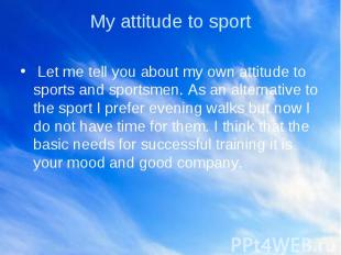 My attitude to sport Let me tell you about my own attitude to sports and sportsm