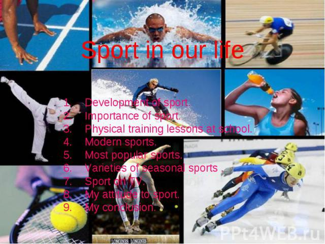 Sport in our life Development of sport. Importance of sport. Physical training lessons at school. Modern sports. Most popular sports. Varieties of seasonal sports . Sport on TV. My attitude to sport. My conclusion.