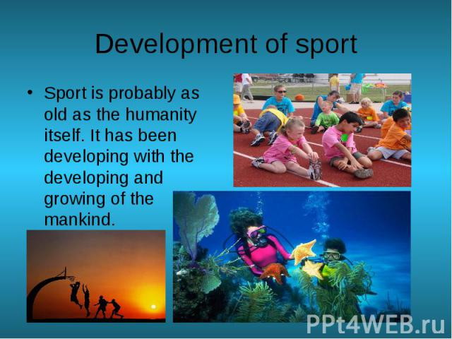 Development of sport Sport is probably as old as the humanity itself. It has been developing with the developing and growing of the mankind.