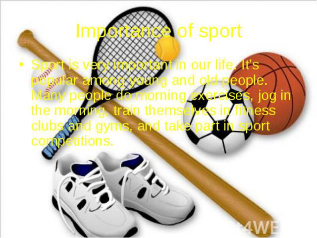 Importance of sport Sport is very important in our life. It's popular among young and old people. Many people do morning exercises, jog in the morning, train themselves in fitness clubs and gyms, and take part in sport competitions.