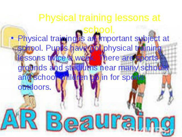 Physical training lessons at school. Physical training is an important subject at school. Pupils have got physical training lessons twice a week. There are sports grounds and stadiums near many schools and school-children go in for sports outdoors.