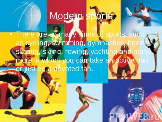 Modern sports There are so many kinds of sports, such as cycling, swimming, gymnastics, boxing, skating, skiing, rowing, yachting and many more in which you can take an active part or just be a devoted fan.