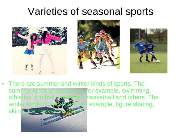 Varieties of seasonal sports There are summer and winter kinds of sports. The summer kinds of sports are, for example, swimming, athletics, football, volleyball, basketball and others. The winter kinds of sports are, for example, figure skating, ski…