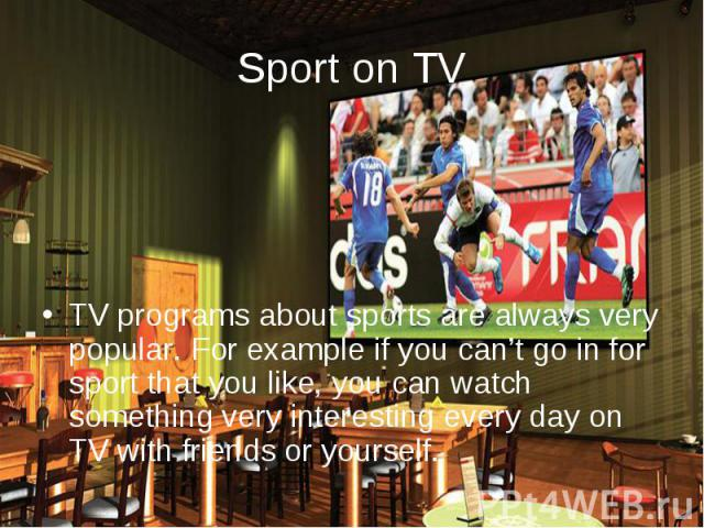 Sport on TV TV programs about sports are always very popular. For example if you can't go in for sport that you like, you can watch something very interesting every day on TV with friends or yourself.
