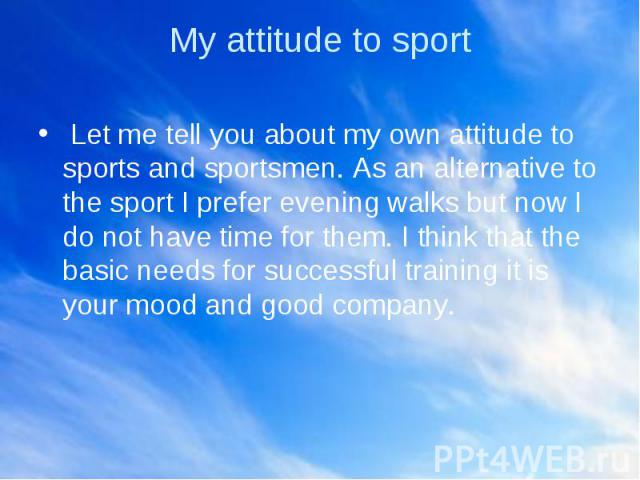 My attitude to sport Let me tell you about my own attitude to sports and sportsmen. As an alternative to the sport I prefer evening walks but now I do not have time for them. I think that the basic needs for successful training it is your mood and g…