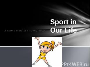 Sport in Our Life A sound mind in a sound body.