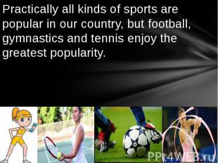 Practically all kinds of sports are popular in our country, but football, gymnas