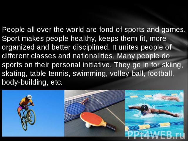 People all over the world are fond of sports and games. Sport makes people healthy, keeps them fit, more organized and better disciplined. It unites people of different classes and nationalities. Many people do sports on their personal initiative. T…
