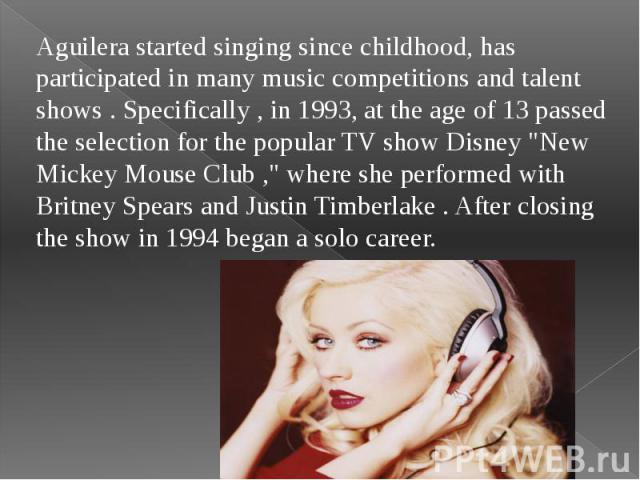 """Aguilera started singing since childhood, has participated in many music competitions and talent shows . Specifically , in 1993, at the age of 13 passed the selection for the popular TV show Disney """"New Mickey Mouse Club ,"""" where she perfo…"""