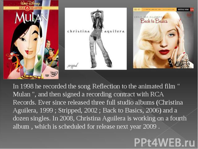 """In 1998 he recorded the song Reflection to the animated film """" Mulan """", and then signed a recording contract with RCA Records. Ever since released three full studio albums (Christina Aguilera, 1999 ; Stripped, 2002 ; Back to Basics, 2006) …"""
