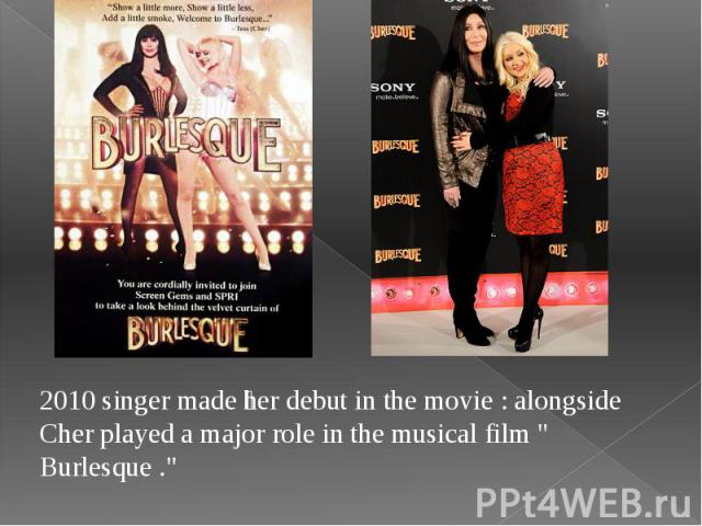 """2010 singer made her debut in the movie : alongside Cher played a major role in the musical film """" Burlesque ."""" 2010 singer made her debut in the movie : alongside Cher played a major role in the musical film """" Burlesque ."""""""