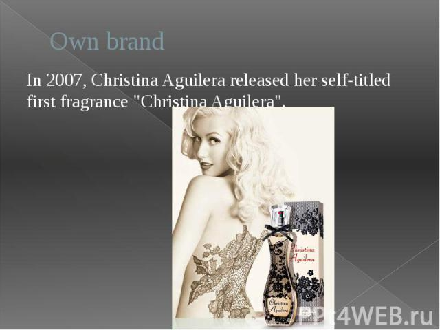 """Own brand In 2007, Christina Aguilera released her self-titled first fragrance """"Christina Aguilera""""."""