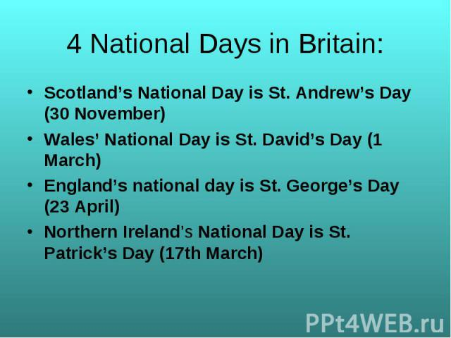 Scotland's National Day is St. Andrew's Day (30 November) Scotland's National Day is St. Andrew's Day (30 November) Wales' National Day is St. David's Day (1 March) England's national day is St. George's Day (23 April) Northern Ireland's National Da…