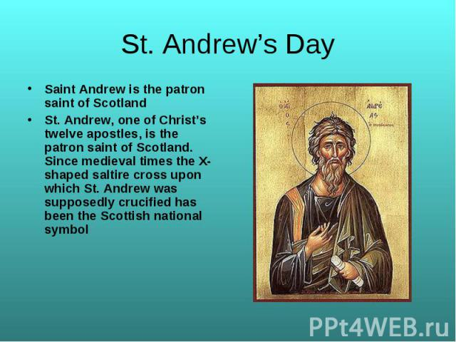 Saint Andrew is the patron saint of Scotland Saint Andrew is the patron saint of Scotland St. Andrew, one of Christ's twelve apostles, is the patron saint of Scotland. Since medieval times the X-shaped saltire cross upon which St. Andrew was suppose…